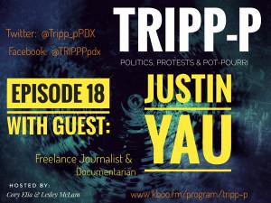 TRIPP-P: Politics, Protests & POT-pourri episode 18 with Guest Justin Yau; Journalist and Photographer.